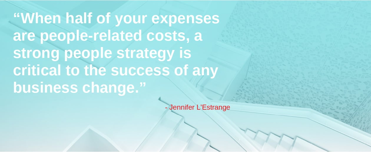 When half of your expenses are people-related costs, a strong people strategy is critical to the success of any business change.
